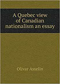 canadian nationalism essay Francophone nationalism in québec or québec nationalism is the result of the evolution of french-canadian nationalism the rebellion failed, and the 1840 act of.