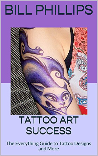Tattoo Art Success: The Everything Guide to Tattoo Designs and More