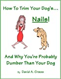 How To Trim Your Dog's...NAILS! And Why You're Probably Dumber Than Your Dog