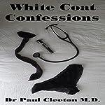 White Coat Confessions: Complete (Parts 1-7) | Dr. Paul Cleeton M.D.