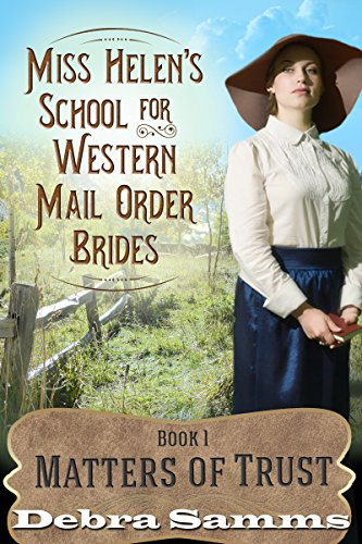 Mail Order Bride: Miss Helen's School for Western Brides: Book 1: Matters of Trust - Clean and Wholesome Western Romance (Mail Order Bride: Miss Helen's School for Western Brides Series) by [Samms, Debra]