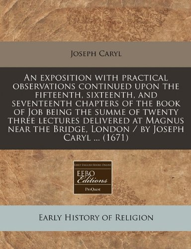 Read Online An exposition with practical observations continued upon the fifteenth, sixteenth, and seventeenth chapters of the book of Job being the summe of ... Bridge, London / by Joseph Caryl ... (1671) ebook