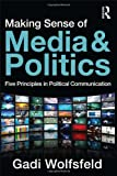 Making Sense of Media and Politics: Five Principles in Political Communication, Gadi Wolfsfeld, 041588523X