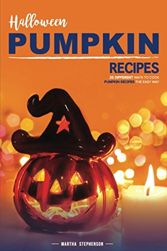 Halloween Pumpkin Recipes: 25 Different Ways to Cook Pumpkin Recipes the Easy Way