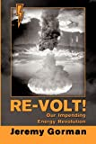 Re-Volt! Our Impending Energy Revolution, Jeremy Gorman, 160976742X