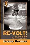 Re-Volt! Our Impending Energy Revolution, Jeremy Gorman, 160976742X