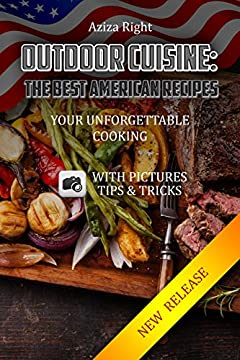 Outdoor Cuisine: The Best American Recipes: Your Unforgettable Cooking:(Cookbooks,food & wine,outdoor cooking,Cooking by Ingredien,Barbecuing & Grillings,vegetables,seafood,beef,desserts) ... (Recepies books Book 1)