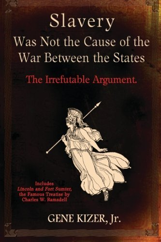 Slavery Was Not the Cause of the War Between the States: The Irrefutable Argument. by Gene Kizer Jr (2014-11-01)