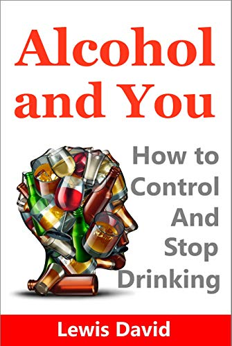 Alcohol and You: How to Control and Stop Drinking (Alcohol Recovery Book 1)