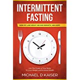 Intermittent Fasting: Burn Fat, Lose Weight, Become Energetic and Happy - Use The Power Of Your Body To Lose Weight and Increase Health