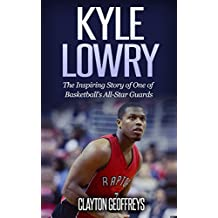Kyle Lowry: The Inspiring Story of One of Basketball's All-Star Guards (Basketball Biography Books)