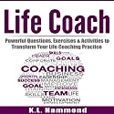 Life Coach: Powerful Questions, Exercises and Activities to Transform Your Life Coaching Practice Audiobook by K. L. Hammond Narrated by Michael Hatak