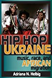 "Adriana Helbig, ""Hip Hop Ukraine: Music, Race, and African Migration"" (Indiana UP, 2014)"