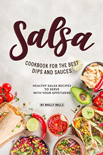 Salsa Cookbook for The Best Dips and Sauces: 20+ Healthy Salsa Recipes to Serve with Your Appetizers