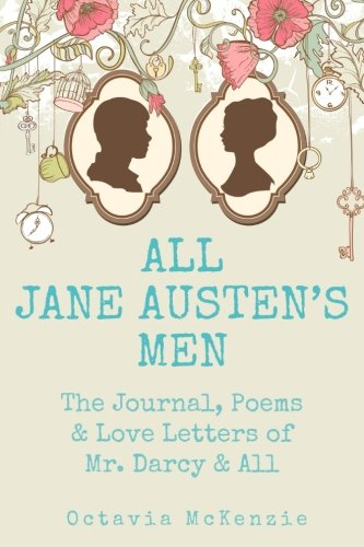 All Jane Austen's Men: The Journals, Poems & Love Letters of Mr. Darcy, Mr. Knightley & All (Volume 1)