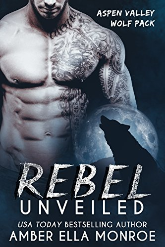 Rebel Unveiled: Aspen Valley Wolf Pack by [Monroe, Amber Ella]