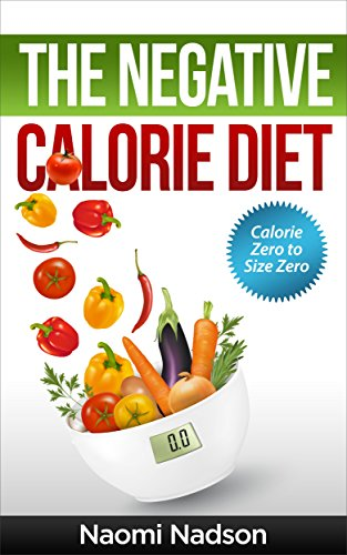 Negative Calorie Diet:Calorie Zero to Size Zero!: (Negative Calorie,Negative Calorie Diet,The Negative Calorie Diet,Negative Calorie Foods,Negative Calorie ... in a week,the negative calorie diet book) by Naomi Nadson