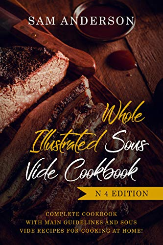 WHOLE ILLUSTRATED SOUS VIDE COOKBOOK: COMPLETE COOKBOOK WITH MAIN GUIDELINES AND SOUS VIDE RECIPES FOR COOKING AT HOME! by Sam Anderson