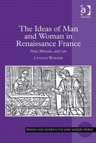 Download The Ideas of Man and Woman in Renaissance France: Print, Rhetoric, and Law (Women and Gender in the Early Modern World) Pdf