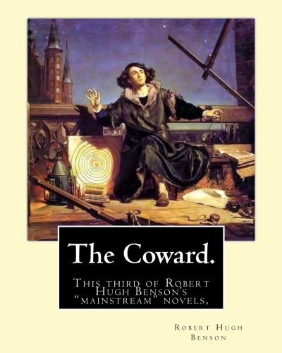 """Read Online The Coward. By: Robert Hugh Benson: This third of Robert Hugh Benson's """"mainstream"""" novels, The Coward, first published in 1912, may have been the ... upper class sensibilities of Benson's day. ebook"""