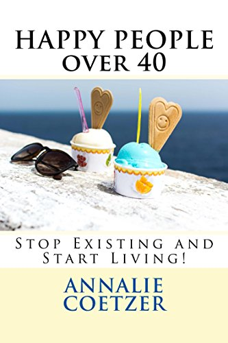 Book: HAPPY PEOPLE over 40 - How to be happy - Happiness step by step - stop existing and start living! by Annalie Coetzer
