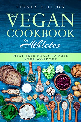 Vegan Cookbook for Athletes: Meat Free Meals to Fuel Your Workout by Sidney Ellison