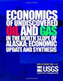 Economics of Undiscovered Oil and Gas in the North Slope of Alaska: Economic Update and Synthesis, U. S. Department U.S. Department of the Interior, 149925508X