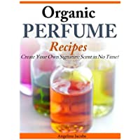 Organic Perfume Recipes: Create Your Own Signature Scent in no time!