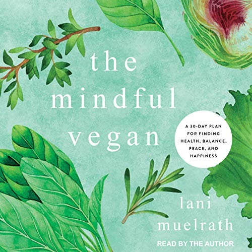The Mindful Vegan: A 30-Day Plan for Finding Health, Balance, Peace, and Happiness by Lani Muelrath, Neal Barnard - foreword