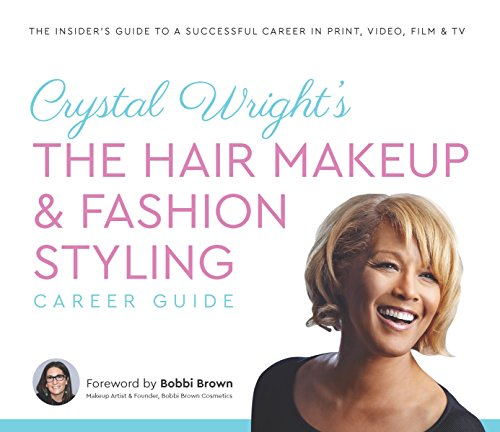Crystal Wright's The Hair Makeup & Fashion Styling Career Guide: The Insider s Guide to a Successful Career in Print, Video, Film & TV