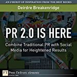 PR 2.0 Is Here: Combine Traditional PR with Social Media for Heightened Results | Brian Solis,Deirdre Breakenridge