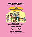 Sam, The Broken Robot and His Adventures with The Pretend Family; Book Three Robbie Rooster Learns About Friends (Sam the broken robot 3)