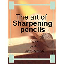 The art of sharpening pencils - Types,Styles and Methods