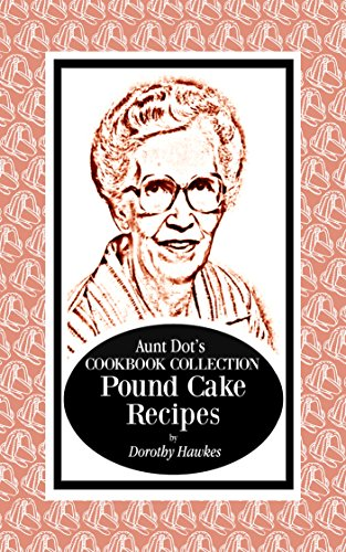 Aunt Dot's Cookbook Collection of Pound Cake Recipes (Sweet and Savory Treats Series 7)