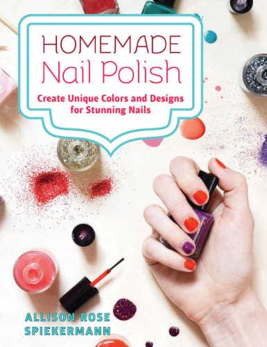Homemade Nail Polish: Create Unique Colors and Designs For Eye-Catching Nails (Nail Polish Design Book)