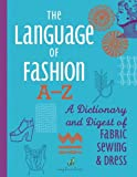 The Language of Fashion A-Z: A Dictionary and Digest of Fabric, Sewing & Dress (Volume 4)