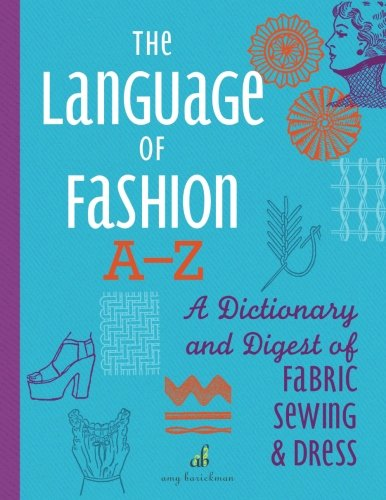 The Language of Fashion A-Z: A Dictionary and Digest of Fabric, Sewing & Dress (Volume 4) by Amy Barickman LLC