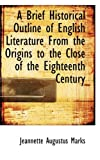A Brief Historical Outline of English Literature from the Origins to the Close of the Eighteenth Cen, Jeannette Augustus Marks, 1110217447