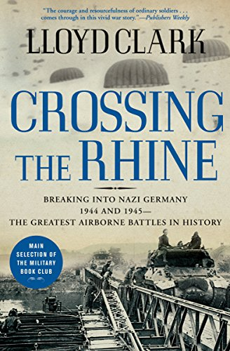 - Crossing the Rhine: Breaking into Nazi Germany 1944 and 1945-The Greatest Airborne Battles in History