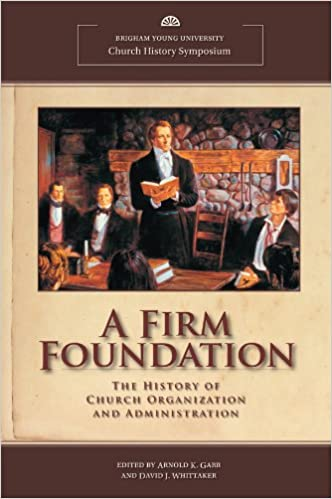 A Firm Foundation: The History of Church Organization and Administration (BYU Church History Symposium)