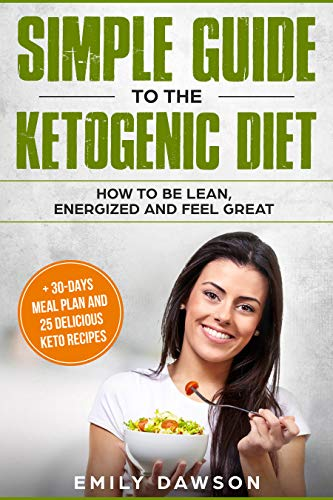 Simple guide to the ketogenic diet: how to be lean, energized and feel great: + 30-days meal plan and 25 delicious keto recipes(Low-Carb, High-Fat, Weight Loss, Cookbook, for beginners) by Emily Dawson