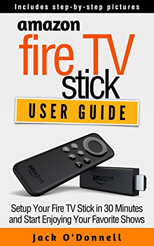 Amazon Fire TV Stick User Guide: Setup Your Fire TV Stick in 30 Minutes and Start Enjoying Your Favorite Shows (Firestick Manual, Streaming Devices Book 1) (Stick Jack Set)