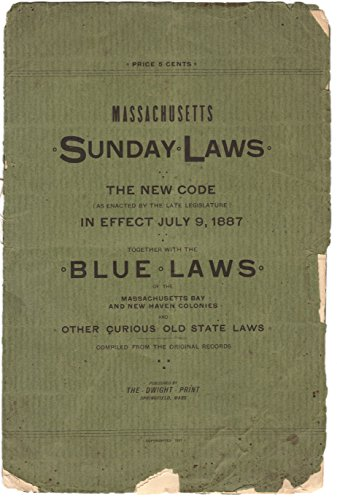 Massachusetts Sunday laws (the new code as enacted by the legislature of 1886-87) in effect July 9, 1887 : together with the old-time blue laws from the records of Massachusetts, -