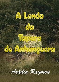 A Lenda da Tapera do Anhanguera (Lendas e Mistérios Regionais Livro 1) (Portuguese Edition) by [Raymon, Arádia]