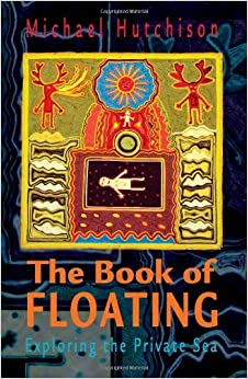Book The Book of Floating: Exploring the Private Sea (Consciousness Classics) by Michael Hutchison (2005-01-01)