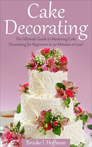 Cake Decorating The Ultimate Guide To Mastering Cake Decorating For