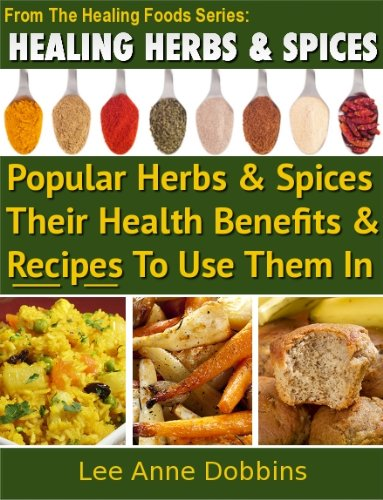 Healing Herbs & Spices :  Health Benefits of Popular Herbs & Spices Plus Over 70 Recipes To Use Them In (Healing Foods Series Book 1) by Lee Anne Dobbins