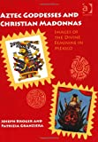 Aztec Goddesses and Christian Madonnas : Images of the Divine Feminine in Mexico, Kroger, Joseph and Granziera, Patrizia, 1409435989