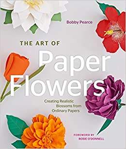 The art of paper flowers creating realistic blossoms from ordinary the art of paper flowers creating realistic blossoms from ordinary papers bobby pearce rosie odonnell 9781589239364 amazon books mightylinksfo