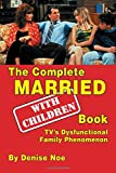 The Complete Married With Children Book: TV's Dysfunctional Family Phenomenon